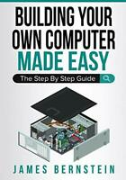 Building Your Own Computer Made Easy: The Step By Step Guide (Computers Made…