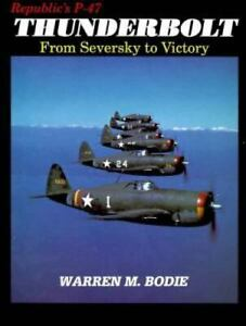 Republic's P-47 Thunderbolt From Seversky to Victory by Warren Bodie HC