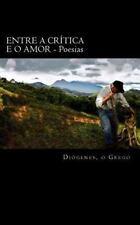 Entre a Critica e o Amor : Poesias by Diogenes o Grego (2013, Paperback)