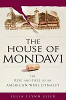 The House of Mondavi: The Rise and Fall of an American Wine Dynasty by Julia Fly