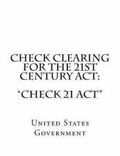 Check Clearing for the 21st Century Act: Check 21 Act by United States...