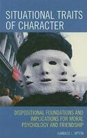 Situational Traits of Character: Dispositional Foundations and Implications f...