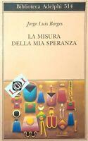 LA MISURA DELLA MIA SPERANZA Jorge Luis Borges edizioni Adelphi 2007