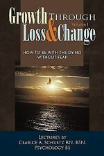 Growth Through Loss and Change, Volume I : How to Be with the Dying Without...