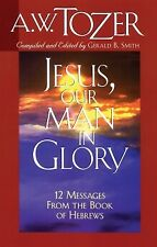 Jesus, Our Man in Glory: 12 Messages from the Book of Hebrews .. NEW