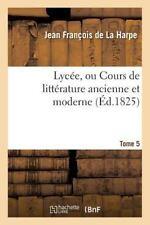 Lycee, Ou Cours de Litterature Ancienne et Moderne. T. 5 by De La Harpe-J...