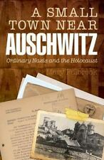 A Small Town Near Auschwitz: Ordinary Nazis and the Holocaust by Fulbrook, Mary