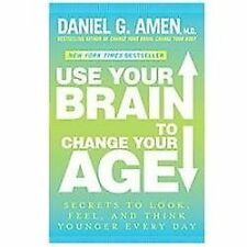 Use Your Brain to Change Your Age by Daniel G Amen- Secrets to Look, Feel, and T