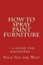 How to Spray Paint Furniture : A Guide for Beginners by Nick Van der Walt...