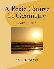 NEW A Basic Course in Geometry - Part 1 of 5 (Volume 1) by Bill Lembke