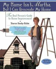 My Name Isn't Martha but I Can Renovate My Home : The Real Person's Guide to...