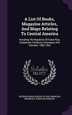A List of Books, Magazine Articles, and Maps Relating to Central America: Includ