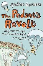 The Pedant's Revolt: Why Most Things You Think are Right are Wrong by Andrea ...