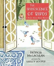 The Iridescence of Birds : A Book about Henri Matisse by Patricia MacLachlan...