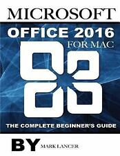 Microsoft Office 2016 for Mac: the Complete Beginner's Guide: By Lancer, Mark...