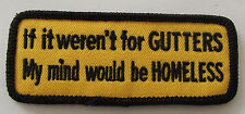 If it weren't for gutters my mind would be homeless  cloth patch.   A030504
