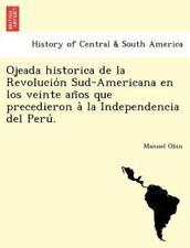 Ojeada Historica de la Revolución Sud-Americana En Los Veinte Años Q