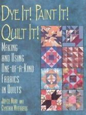 Dye It! Paint It! Quilt It! : Making and Using One-of-a-Kind Fabrics in Quilts …