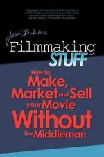 Filmmaking Stuff: How To Make, Market And Sell Your Movie Without The Middle-...