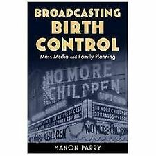Broadcasting Birth Control : Mass Media and Family Planning by Manon Parry...