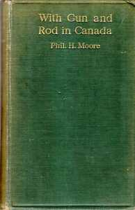 Moore, Phil H WITH GUN AND ROD IN CANADA 1922 Hardback BOOK