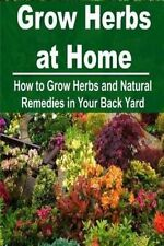 Grow Herbs at Home: How to Grow Herbs and Natural Remedies in Your Back Yard: Gr