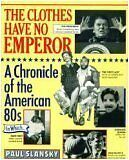 The Clothes Have No Emperor: A Chronicle of the American 80s by Paul Slansky