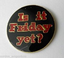 IS IT FRIDAY YET HUMOROUS FUNNY LAPEL PIN BADGE 1 INCH