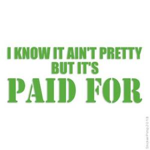 Ain't Pretty But Paid For Decal Sticker Choose Color + Size #3956