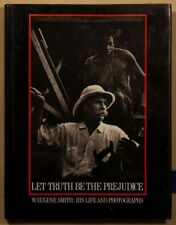 Let Truth Be The Prejudice -  W. Eugene Smith:His Life and Photographs 1985 1st