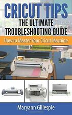Cricut Tips the Ultimate Troubleshooting Guide: How to Master Your C... NEW BOOK