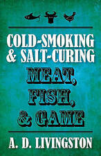 NEW Cold-Smoking & Salt-Curing Meat, Fish, & Game (A. D. Livingston Cookbooks)