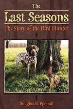 The Last Seasons: The Story of the Bird Hunter by Egenolf, Douglas B.