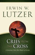 Cries from the Cross : A Journey into the Heart of Jesus by Erwin W. Lutzer...