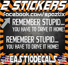 (2) Remember Stupid You Have To Drive It Home Vinyl Decal for Jeep Car or Truck