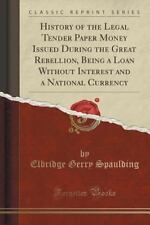 History of the Legal Tender Paper Money Issued During the Great Rebellion, Being