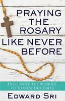 Praying the Rosary Like Never Before: Encounter the Wonder of Heaven and Earth (