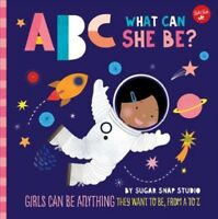 ABC What Can She Be? : Girls Can Be Anything They Want to Be, from a to Z, Ha...