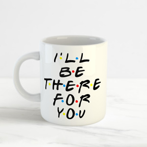 I'll Be There For You, Funny Novelty Friends Coffee Tea Mug Cup, Office Gifts