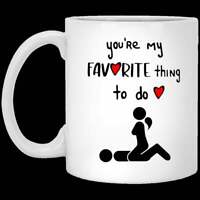 You'Re My Favorite Thing To Do, Valentine Gift, Coffee Mug Funny Gift Funny Cup