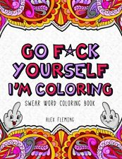 NEW Go F*ck Yourself, I'm Coloring: Swear Word Coloring Book by Alex Fleming