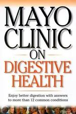Mayo Clinic on Digestive Health: Enjoy Better Digestion with Answers to More tha