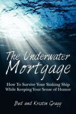 The Underwater Mortgage : How to Survive Your Sinking Ship While Keeping Your...