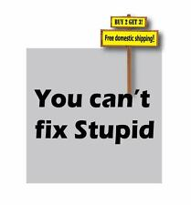 You Can't Fix Stupid Decal/Sticker Here's your sign 4x4