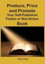Produce, Price and Promote Your Self-Published Fiction or Non-Fiction Book and E