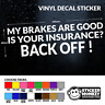 MY BRAKES ARE GOOD IS YOUR INSURANCE BACK OFF ! VINYL DECAL STICKER - ANY COLOUR