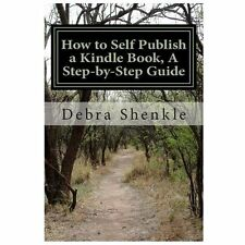 How to Self Publish a Kindle Book, a Step-By-Step Guide by Debra Shenkle...