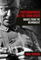Photographers of the Third Reich Images from the Wehrmacht 9781445687186