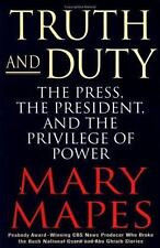 Truth and Duty : The Press, the President, and the Privilege of Power by Mary...
