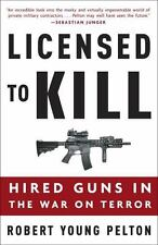 Licensed to Kill : Hired Guns in the War on Terror by Robert Young Pelton...